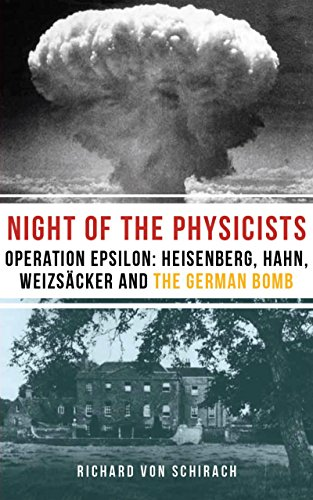 The Night of the Physicists: Operation Epsilon: Heisenberg, Hahn, Weizsäcker and the German Bomb (English Edition)