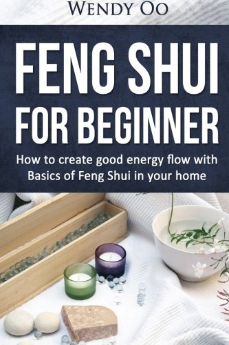 Feng Shui For Beginner : How To Create Good Energy Flow With Basics Of Feng Shui In Your Home