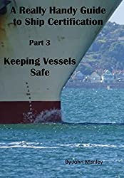 A Really Handy Guide to Ship Certification-Part 3: Keeping Vessels Safe (Really Handy Guides to Ship Certification)
