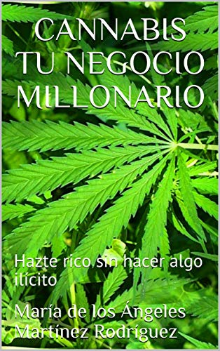 CANNABIS TU NEGOCIO MILLONARIO: Hazte rico sin hacer algo ilícito por María de los Ángeles Martínez Rodríguez