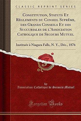 Constitution, Statuts Et Rglements Du Conseil Suprme, Des Grands Conseils Et Des Succursales de L'Association Catholique de Secours Mutuel: ... Falls, N. Y., Dc., 1876 (Classic Reprint)