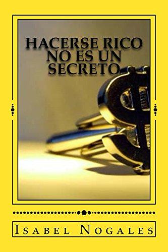 Hacerse rico no es un secreto: Aprende a resolver para siempre tus problemas de dinero por Isabel Nogales