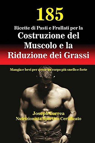 185 Ricette di Pasti e Frullati per la Costruzione del Muscolo e la Riduzione dei Grassi: Mangia e bevi per avere un corpo più snello e forte por Joseph Correa