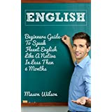 English: Beginners Guide To Speak Fluent English Like A Native In Less Than 6 Months (English language, English speaking, Accent reduction) (English Edition)