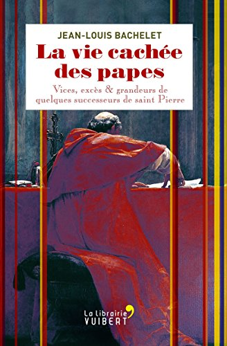 La vie cachée des papes: Vices, excès et grandeurs de quelques successeurs de saint Pierre (LA LIBRAIRIE VU)