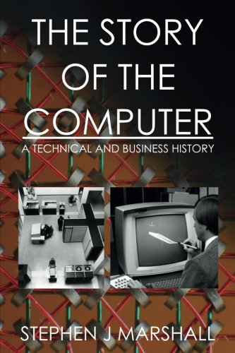 The Story of the Computer: A Technical and Business History por Stephen J Marshall