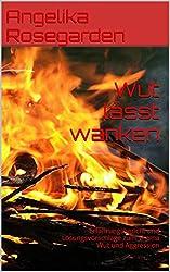 Wut lässt wanken: Erfahrungsbericht und Lösungsvorschläge zum Thema Wut und Aggression