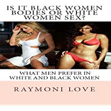 Is It Black Women Bodies or White Women Sex?: What Men Prefer in White and Black Women