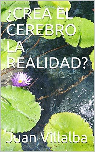 ¿CREA EL CEREBRO LA REALIDAD? por Juan Villalba