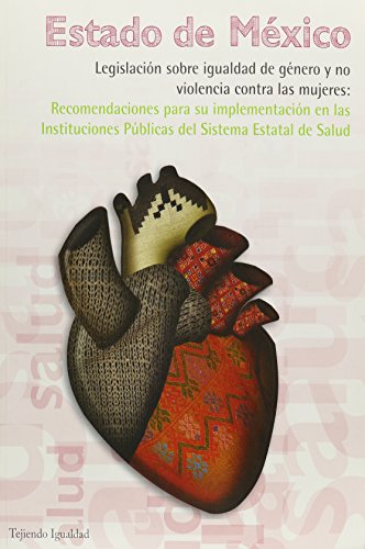 Estado de Mexico. Legislacion Sobre Igualdad de Genero y No Violencia Contra Las Mujeres: Recomendaciones Para Su Implementacion En Las Instuciones Publicas del Sistema Estatal de Salud