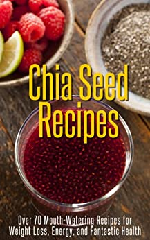 Chia Seed Recipes - Over 70 Mouth-Watering Recipes for Weight Loss, Energy, and Fantastic Health by [White, Susan]