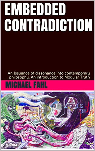 EMBEDDED CONTRADICTION: An Issuance of dissonance into contemporary philosophy. An introduction to Modular Truth (English Edition)