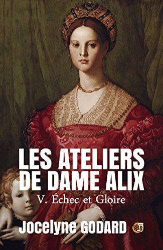 Echec et Gloire: Les Ateliers de Dame Alix Tome 5 par Jocelyne Godard