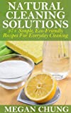 Natural Cleaning Solutions: 37+ Simple, Eco-Friendly Recipes For Everyday Cleaning (100% Safe Ingredients)