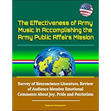 The Effectiveness of Army Music in Accomplishing the Army Public Affairs Mission - Survey of Neuroscience Literature, Review of Audience Member Emotional ... Joy, Pride and Patriotism (English Edition)