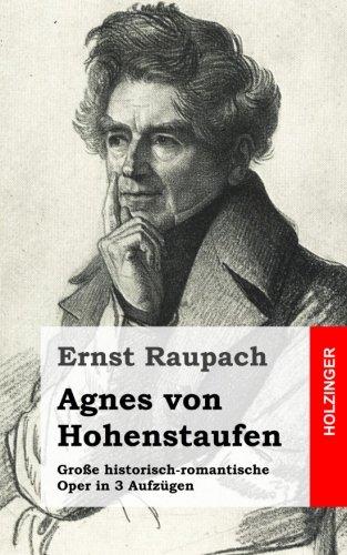 Agnes von Hohenstaufen: Große historisch-romantische Oper in 3 Aufzügen