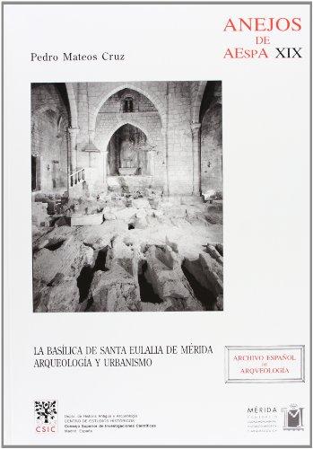 La Basílica de Santa Eulalia de Mérida: Arqueología y urbanismo (Anejos de Archivo Español de Arqueología) por Pedro Mateos Cruz