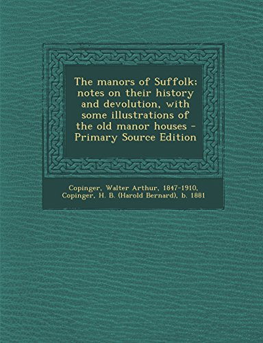 The Manors of Suffolk; Notes on Their History and Devolution, with Some Illustrations of the Old Manor Houses - Primary Source Edition