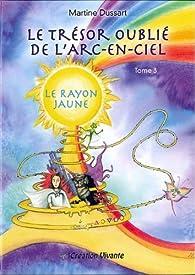 Le trésor oublié de l'arc-en-ciel, tome 3 : Le Rayon Jaune par Martine Dussart