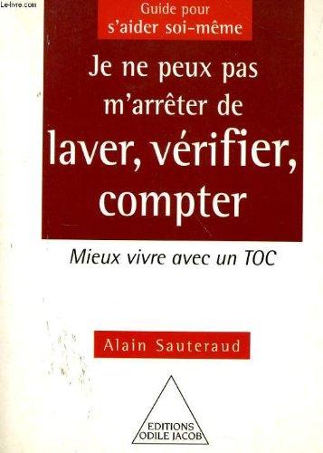 Je ne peux pas m'arrêter de laver, vérifier, compter : Mieux vivre avec un toc par Alain Sauteraud