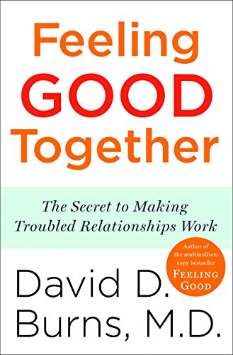 Feeling Good Together: The Secret to Making Troubled Relationships Work por David D. Burns