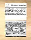 ISBN: 0699134838 - A catalogue of a choice collection of books: being the library of a Baronet of the county of Suffolk, lately deceased.  With some valuable Italian books and prints.