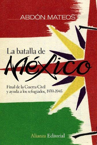 La batalla de México: Final de la Guerra Civil y ayuda a los refugiados 1939-1945 (Alianza Ensayo) por Abdón Mateos