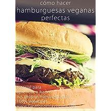 Cómo hacer hamburguesas veganas perfectas: tutorial: Aprende todo sobre los ingredientes y procesos para crear tus propias hamburguesas 100% vegetales (Spanish Edition)