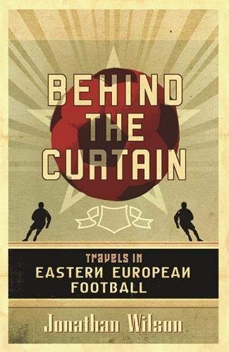 Behind the Curtain: Football in Eastern Europe: Travels in Eastern European Football