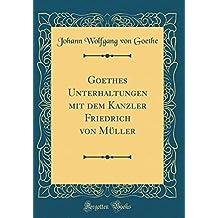 Goethes Unterhaltungen mit dem Kanzler Friedrich von Müller (Classic Reprint)