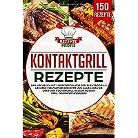 Kontaktgrill Rezepte: Das Kochbuch mit 150 Rezepten für den Elektrogrill! Leckere vielfältige Gerichte und alles, was…