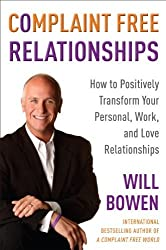 Complaint Free Relationships: How to Positively Transform Your Personal, Work, and Love Relationships by Will Bowen (2009-12-29)