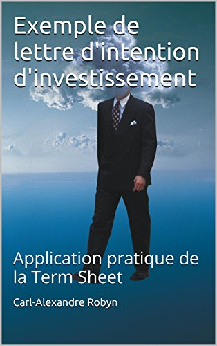 Exemple de lettre d'intention d'investissement: Application pratique de la Term Sheet (Business Angels Vade-Mecum t. 4)