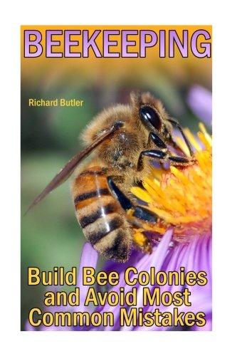 Beekeeping: Build Bee Colonies and Avoid Most Common Mistakes: (The Beekeepers Handbook, Beekeeping Guide) (The Beekeepers Bible)