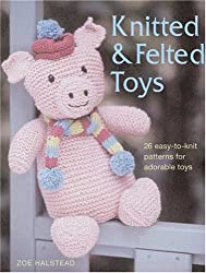 Knitted & Felted Toys: 26 Easy-To-Knit Patterns for Adorable Toys