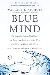 Blue Mind: The Surprising Science That Shows How Being Near, In, On, or Under Water Can Make You Happier, Healthier, More Connected, and Better at What You Do by Wallace J. Nichols (2015-07-21)