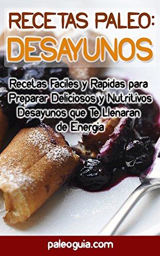 [EPUB] Recetas paleo: desayunos: recetas faciles y rapidas para preparar deliciosos y nutritivos desayunos que te llenaran de energia
