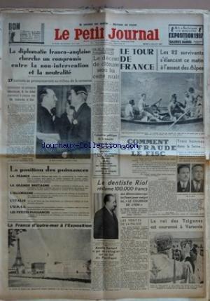 PETIT JOURNAL (LE) [No 27199] du 06/07/1937 - LA DIPLOMATIE FRANCO-ANGLAISE CHERCHE UN COMPROMIS ENTRE LA NON-INTERVENTION ET LA NEUTRALITE - LA POSITION DES PUISSANCES - LA FRANCE DÔÇÖOUTRE-MER A LÔÇÖEXPOSITION - FIN DE LA SESSION PARLEMENTAIRE - LE DECRET DE CLOTURE SERA LU CETTE NUIT - CALENDRIER POLITIQUE DE LA SEMAINE - LE DENTISTE RIOL RECLAME 100 000 FRANCS AUX DENONCIATEURS QUI LUI FIRENT JOUER MALGRE LUI LE COURRIER DE LYON - AMELIA EARHART A PU REFUGIER SUR UN ILOT DU PACIFIQUE - LE T
