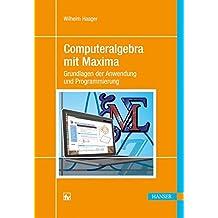 Computeralgebra mit Maxima: Grundlagen der Anwendung und Programmierung