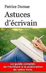 Astuces d'écrivain: Le guide complet, de l'écriture à la publication de votre livre. (French Edition)