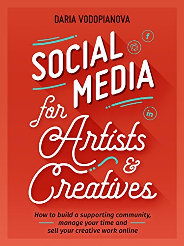 Social Media for Artists and Creatives: How to Build a Supporting Community, Manage Your Time and Sell Your Creative Work Online (English Edition)