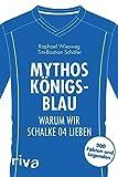 Mythos Königsblau: Warum wir Schalke 04 lieben. 200 Fakten und Legenden (Warum wir unseren Verein lieben)