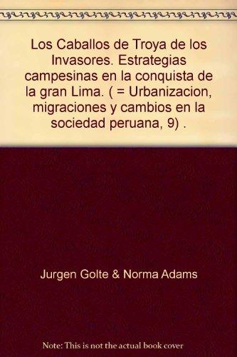 Los Caballos de Troya de los Invasores. Estrategias campesinas en la conquista de la gran Lima. ( = Urbanizacion, migraciones y cambios en la sociedad peruana, 9) .