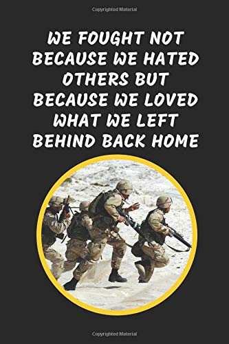 We Fought Not Because We Hated Others But Because We Loved What We Left Behind Back Home: Notebook Journal For Veteran Soldiers