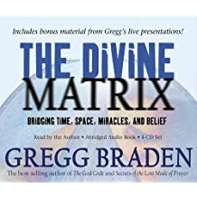The Divine Matrix: Bridging Time, Space, Miracles, and Belief by Gregg Braden (2008-02-01)