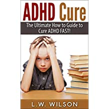 ADHD Cure - The Ultimate How to Guide to Cure ADHD FAST! (adhd, adhd adult, adhd child, adhd diet, adhd does not exist, adhd parenting, adhd without drugs, adhd books)