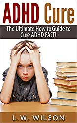 ADHD Cure - The Ultimate How to Guide to Cure ADHD FAST! (adhd, adhd adult, adhd child, adhd diet, adhd does not exist, adhd parenting, adhd without drugs, adhd books) (English Edition)