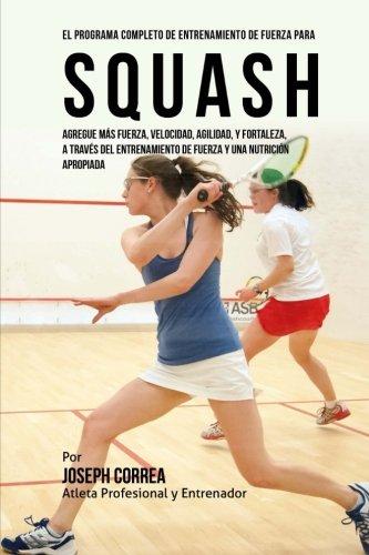 El Programa Completo de Entrenamiento de Fuerza para Squash: Agregue mas fuerza, velocidad, agilidad, y fortaleza, a traves del entrenamiento de fuerza y una nutricion apropiada por Joseph Correa (Atleta Profesional y Entrenador)