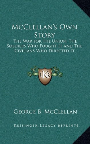 McClellan's Own Story: The War for the Union; The Soldiers Who Fought It and the Civilians Who Directed It