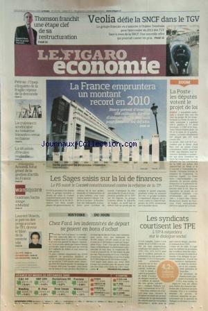 FIGARO ECONOMIE (LE) [No 20341] du 23/12/2009 - LA FRANCE EMPRUNTERA UN MONTANT RECORD EN 2010 -LES SAGES SAISIS SUR LA FOI DE FINANCES -LA POSTE / LES DEPUTES VOTENT LE PROJET DE LOI -LES SYNDICATS COURTISENT LES T.P.E. -CHEZ FORD LES INDEMNITES DE DEPART SE PAIENT EN BONS D'ACHAT -LAURENT STORCH DRESSE LE BILAN DE LA RENTREE TELE -GOLDMAN SACHS SONGE A MADRID -AMUNDI FUTUR GEANT DE LA GESTION D'ACTIFS EN FRANCE -LA SITUATION D'HEULIEZ SE CLARIFIE -PETROLE / L'OPEP S'INQUIETE DE LA FRAGILE REP